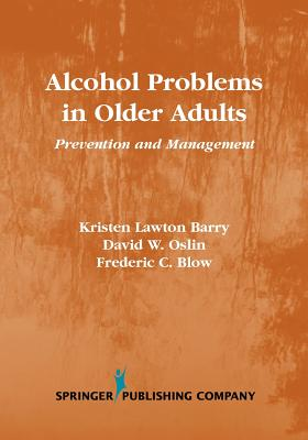 Alcohol Problems in Older Adults: Prevention and Management, Barry PhD, Kristen; Blow PhD, Frederic