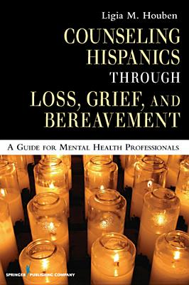 Counseling Hispanics Through Loss, Grief, And Bereavement: A Guide for Mental Health Professionals, Ligia M. Houben