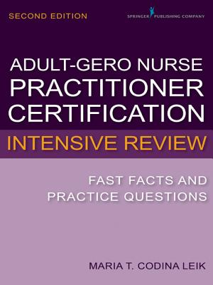 Adult-Gerontology Nurse Practitioner Certification Intensive Review: Fast Facts and Practice Questions, Second Edition, Leik MSN  ARNP  FNP-C  AGPCNP-BC, Maria T. Codina