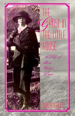 The Ghost in the Little House: A Life of Rose Wilder Lane (Missouri Biography Series), Holtz, William