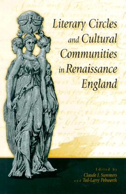 Literary Circles and Cultural Communities in Renaissance England, Summers, Claude J. [Editor]; Pebworth, Ted-Larry [Editor];