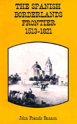 The Spanish Borderlands Frontier, 1513-1821 (Histories of the American Frontier), Bannon, John Frances
