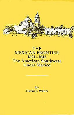 The Mexican Frontier, 1821-1846: The American Southwest Under Mexico (Histories of the American Frontier Series), Weber, David J.