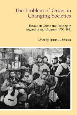 Image for The Problem of Order in Changing Societies: Essays on Crime and Policing in Argentina and Uruguay, 1750-1940