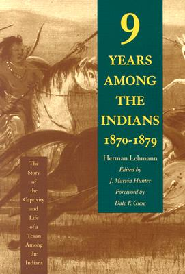 Nine Years Among the Indians, 1870-1879: The Story of the Captivity and Life of a Texan Among the Indians, Lehmann, Herman