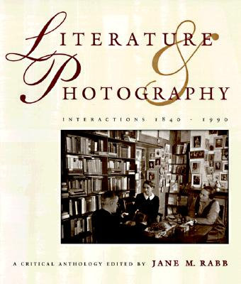 Literature and Photography: Interactions 1840-1990 : A Critical Anthology