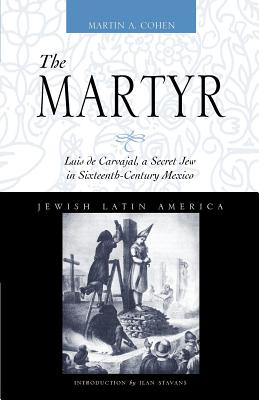 The Martyr: Luis de Carvajal, A Secret Jew in Sixteenth-Century Mexico (Jewish Latin America Series), Cohen, Martin A.