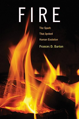 Fire: The Spark That Ignited Human Evolution, Burton, Frances D.