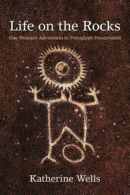 Life on the Rocks: One Woman's Adventures in Petroglyph Preservation, Wells, Katherine
