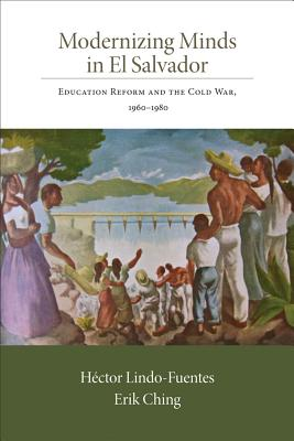Modernizing Minds in El Salvador: Education Reform and the Cold War, 1960-1980 (Dialogos), Hector Lindo-Fuentes (Author), Erik Ching (Author)