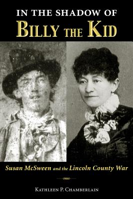 In the Shadow of Billy the Kid: Susan McSween and the Lincoln County War, Kathleen P. Chamberlain