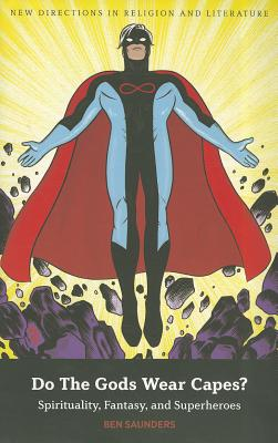 Do The Gods Wear Capes?: Spirituality, Fantasy, and Superheroes (New Directions in Religion and Literature), Saunders, Ben