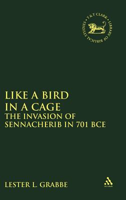 Like a Bird in a Cage: The Invasion of Sennacherib in 701 BCE (The Library of Hebrew Bible/Old Testament Studies)