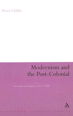 Modernism and the Post-Colonial: Literature and Empire 1885-1930 (Continuum Literary Studies), Childs, Peter