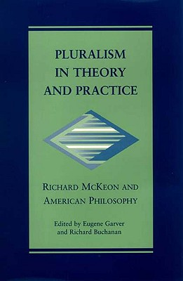 Pluralism in Theory and Practice: Richard McKeon and American Philosophy (The Vanderbilt Library of American Philosophy)
