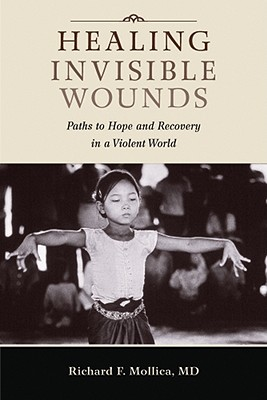 Healing Invisible Wounds: Paths to Hope and Recovery in a Violent World, Mollica, Richard F.
