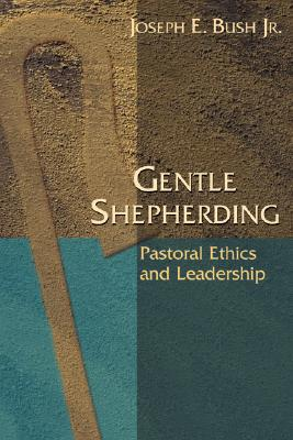 Gentle Shepherding: Pastoral Ethics and Leadership, Joseph E. Bush Jr.