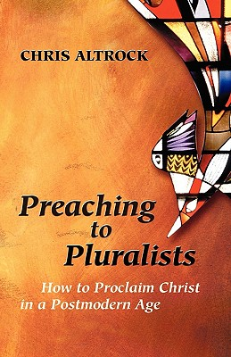Preaching to Pluralists: How to Proclaim Christ in a Postmodern Age, Altrock, Altrock