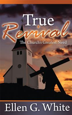 Image for True Revival: The Church's Greatest Need: Selections from the Writings of Ellen G. White
