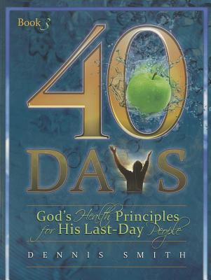40 Days, Book 3: God's Health Principles for His Last-Day People, Smith, Dr Dennis