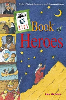 Loyola Kids Book of Heroes : Stories of Catholic Heroes and Saints Throughout History, AMY WELBORN