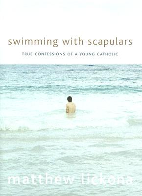 Swimming With Scapulars: True Confessions Of A Young Catholic, MATTHEW LICKONA