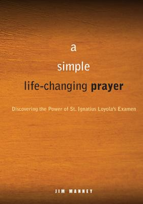 A Simple, Life-Changing Prayer: Discovering the Power of St. Ignatius Loyola's Examen, Manney, Jim