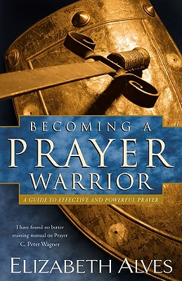 Image for Becoming a Prayer Warrior: A Guide to Effective and Powerful Prayer