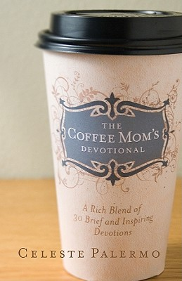 The Coffee Mom's Devotional: A Rich Blend of 30 Brief and Inspiring Devotions, Celeste Palermo