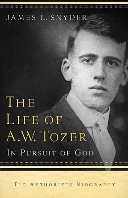 The Life of A.W. Tozer: In Pursuit of God, James L. Snyder