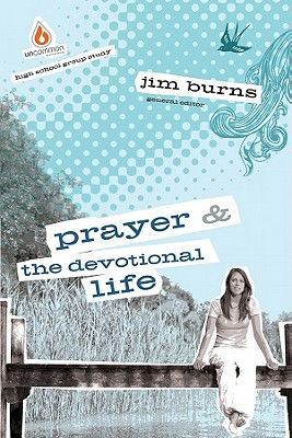 Image for Prayer and The Devotional Life: High School Group Study: Give teens the keys?to a thriving spiritual life! (Uncommon)