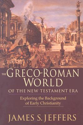The Greco-Roman World of the New Testament Era: Exploring the Background of Early Christianity, James S. Jeffers