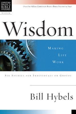 Wisdom: Making Life Work (Christian Basics Bible Studies), Hybels, Bill