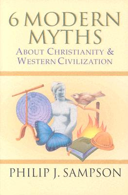Six Modern Myths About Christianity and Western Civilization: Six Ideas Everyone Believes That Really Aren't True, PHILIP J. SAMPSON