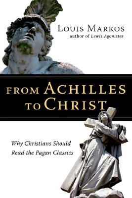 From Achilles to Christ: Why Christians Should Read the Pagan Classics, LOUIS MARKOS