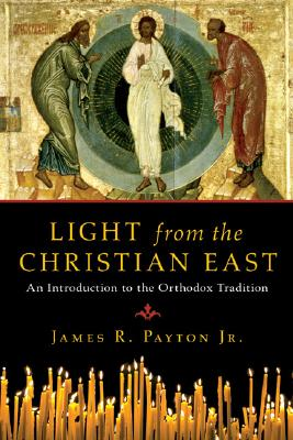 Light from the Christian East: An Introduction to the Orthodox Tradition, JAMES R. PAYTON