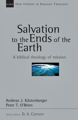 Salvation to the Ends of the Earth: A Biblical Theology of Mission (New Studies in Biblical Theology), Andreas J. Kostenberger, Peter T. O'Brien
