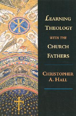 Learning Theology With the Church Fathers, CHRISTOPHER A. HALL