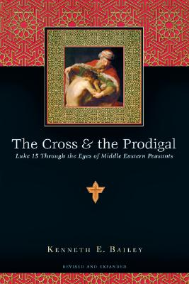 Cross & the Prodigal : Luke 15 Through the Eyes of Middle Eastern Peasants, Kenneth E. Bailey
