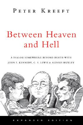 Between Heaven and Hell: A Dialog Somewhere Beyond Death With John F. Kennedy, C. S. Lewis & Aldous Huxley, Peter Kreeft