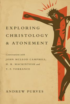 Exploring Christology and Atonement: Conversations with McLeod Campbell, Mackintosh and T. F. Torrance, Andrew Purves