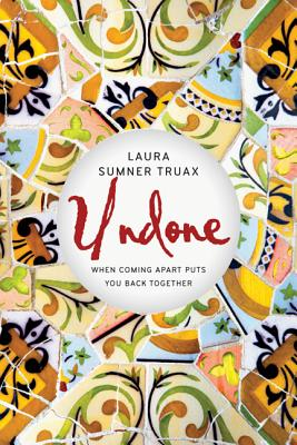 Undone: When Coming Apart Puts You Back Together, Laura Sumner Truax