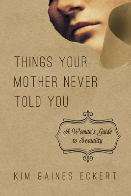 Things Your Mother Never Told You: A Woman's Guide to Sexuality, Kim Gaines Eckert