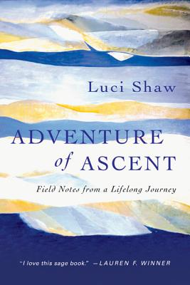 Adventure of Ascent: Field Notes from a Lifelong Journey, Luci Shaw