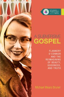 Image for A Subversive Gospel: Flannery O'connor and the Reimagining of Beauty, Goodness, and Truth (Studies in Theology and the Arts)