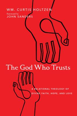 Image for The God Who Trusts: A Relational Theology of Divine Faith, Hope, and Love