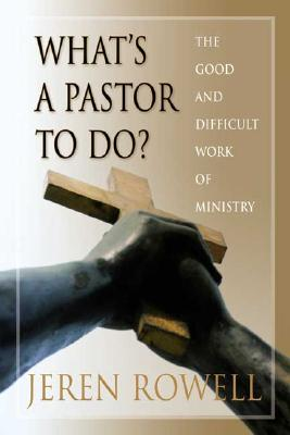 What's a Pastor to Do?: The Good and Difficult Work of Ministry, Jeren Rowell