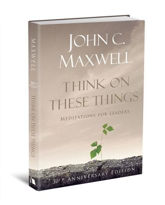 Think on These Things: Meditations for Leaders: 30th Anniversary Edition, John C. Maxwell