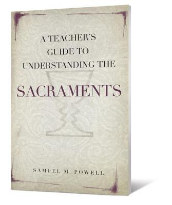 A Teacher's Guide to Understanding the Sacraments, Samuel M. Powell