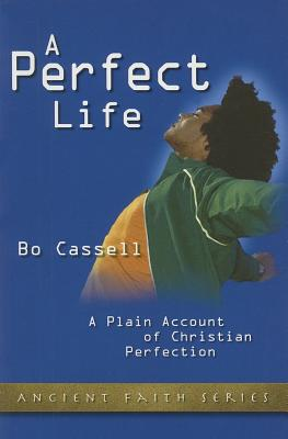 A Perfect Life: A Plain Account of Christian Perfection (Ancient Faith), Bo Cassell